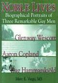 Noble Lives Biographical Portraits of Three Remarkable Gay Men Glenway Wescott Aaron Copland & Dag Hammarskjold