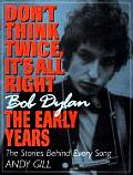 Dont Think Twice Its All Right Bob Dylan the Early Years The Stories Behind Every Song