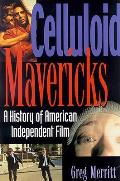 Celluloid Mavericks A History of American Independent Film Making