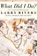 What Did I Do The Unauthorized Autobiography of Larry Rivers