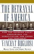 The Betrayal of America: How the Supreme Court Undermined the Constitution and Chose Our President