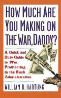 How Much Are You Making on the War, Daddy?: A Quick and Dirty Guide to War Profiteering in the Bush Administration Cover