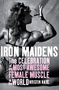 Iron Maidens The Celebration of the Most Awesome Female Muscle in the World