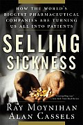 Selling Sickness How the Worlds Biggest Pharmaceutical Companies Are Turning Us All Into Patients