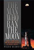 Man Who Ran the Moon James E Webb & the Secret History of Project Apollo