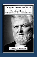 Things in Heaven & Earth The Life & Times of Wilford Woodruff a Mormon Prophet