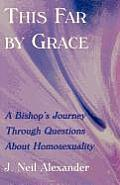 This Far by Grace A Bishops Journey Through Questions of Homosexuality