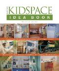 The Kidspace Idea Book: Creative Playrooms Clever Storage Ideas Retreats for Teens Toddler-Friendly Bedrooms