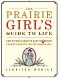 Prairie Girls Guide to Life How to Sew a Sampler Quilt & 49 Other Pioneer Projects for the Modern Girl