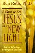 I Want to See Jesus in a New Light Healing Reflections for People of All Faiths