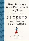 How to Make Your Man Behave in 21 Days or Less, Using the Secrets of Professional Dog Trainers