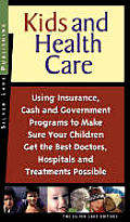 Kids and Health Care: Using Insurance, Cash and Government Programs to Make Sure Your Children Get the Best Doctors, Hospitals and Treatment