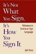 It's Not What You Sign, It's How You Sign It : Politeness in American Sign Language (07 Edition)