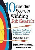 10 Insider Secrets to a Winning Job Search Everything You Need to Get the Job You Want in 24 Hours Or Less