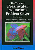 The Tropical Freshwater Aquarium Problem Solver: Practical and Expert Advice on Keeping Fish and Plants