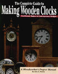 Complete Guide to Making Wooden Clocks: 37 Beautiful Projects for the Home Workshop