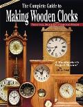 The Complete Guide to Making Wooden Clocks: Traditional, Shaker & Contemporary Designs