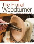 The Frugal Woodturner: Make and Modify All the Tools and Equipment You Need Cover