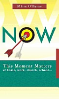 Now: This Moment Matters at Home, Work, Church, and School
