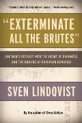 Exterminate All the Brutes: One Man's Odyssey Into the Heart of Darkness and the Origins of European Genocide