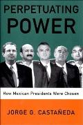 Perpetuating Power How Mexican Presidents Are Chosen