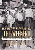 From the Folks Who Brought You the Weekend A Short Illustrated History of Labor in the United States