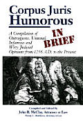 Corpus Juris Humorous: In Brief: A Compilation of Outrageous, Unusual, Infamous and Witty Judicial Opinions from 1256 A.D. to the Present