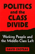 Politics and the Class Divide: Working People and the Middle-Class Left (Labor and Social Change) Cover