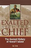 Exalted Sits The Chief: The Ancient History Of Hawai'i Island by Ross Cordy