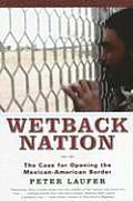 Wetback Nation The Case for Opening the Mexican American Border