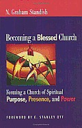 Becoming the Blessed Church: Forming a Church of Spiritual Purpose, Presence, and Power