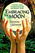 Embracing The Moon A Witchs Guide To Ritual Sp