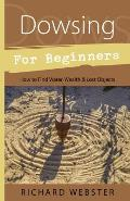 Dowsing for Beginners: How to Find Water, Wealth, and Lost Objects (For Beginners)