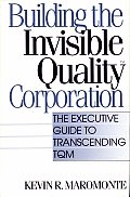 Building the Invisible Quality Corporation: The Executive Guide to Transcending TQM