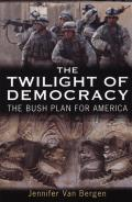 Twilight of Democracy The Bush Plan for America