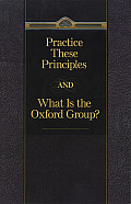 Practice These Principles & What Is the Oxford Group