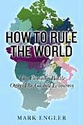 How to Rule the World The Coming Battle Over the Global Economy