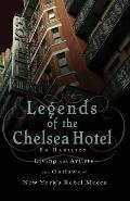 Legends of the Chelsea Hotel Living with the Artists & Outlaws of New Yorks Rebel Mecca