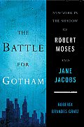 Battle for Gotham New York in the Shadow of Robert Moses & Jane Jacobs