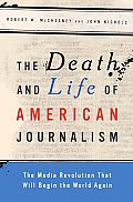 Death & Life of American Journalism The Media Revolution That Will Begin the World Again