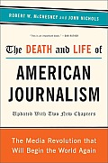 The Death and Life of American Journalism: The Media Revolution That Will Begin the World Again Cover