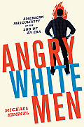 Angry White Men: American Masculinity At The End Of An Era by Michael Kimmel