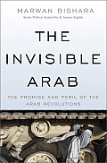 Invisible Arab The Promise & Peril of the Arab Revolutions