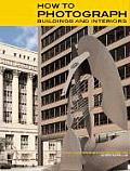 How to Photograph Buildings and Interiors: Third Updated and Expanded Edition