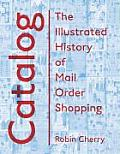 Catalog: An Illustrated History of Mail-Order Shopping