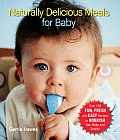 Naturally Delicious Meals for Baby Over 150 Fun Fresh & Easy Recipes to Nourish Your Baby & Toddler