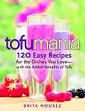 Tofu Mania 120 Easy Recipes for the Dishes You Love With the Added Benefits of Tofu