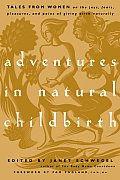 Adventures in Natural Childbirth Tales from Women on the Joys Fears Pleasures & Pains of Giving Birth Naturally