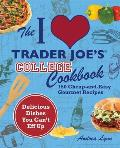The I Love Trader Joe's College Cookbook: 150 Cheap-And-Easy Gourmet Recipes Cover