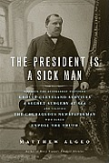 The President Is a Sick Man: Wherein the Supposedly Virtuous Grover Cleveland Survives a Secret Surgery at Sea and Vilifies the Courageous Newspape Cover